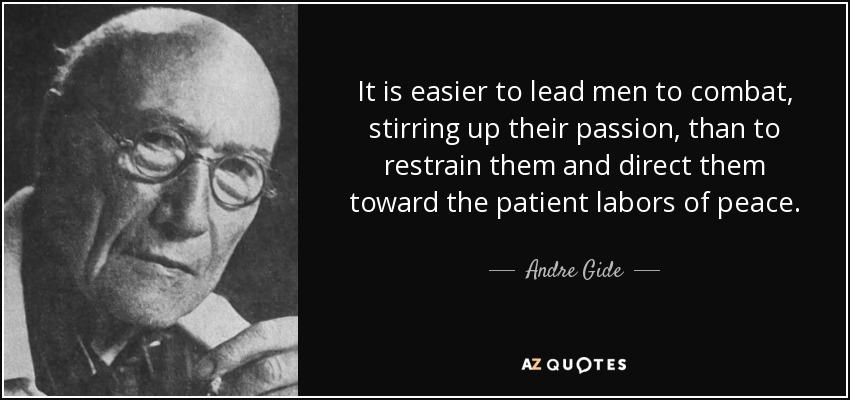 It is easier to lead men to combat, stirring up their passion, than to restrain them and direct them toward the patient labors of peace. - Andre Gide