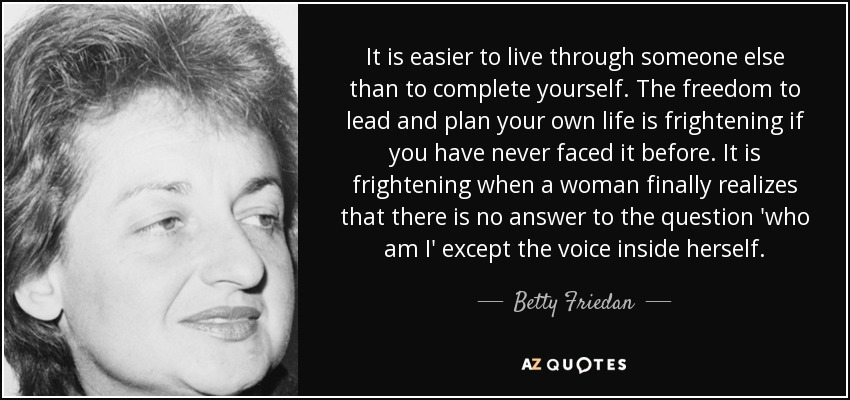 It is easier to live through someone else than to complete yourself. The freedom to lead and plan your own life is frightening if you have never faced it before. It is frightening when a woman finally realizes that there is no answer to the question 'who am I' except the voice inside herself. - Betty Friedan
