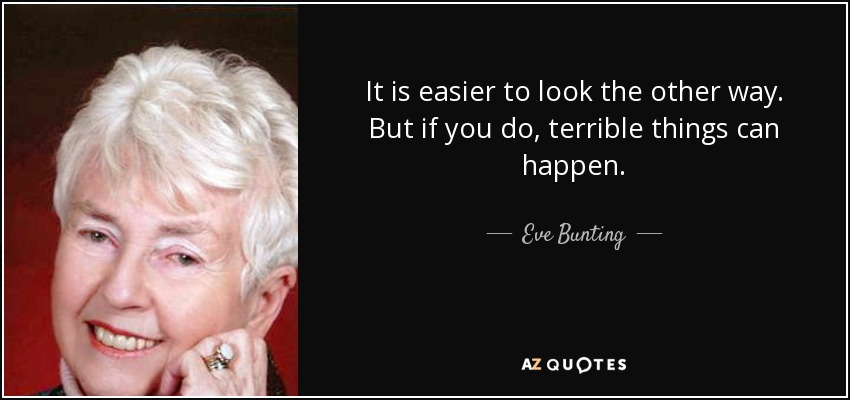It is easier to look the other way. But if you do, terrible things can happen. - Eve Bunting