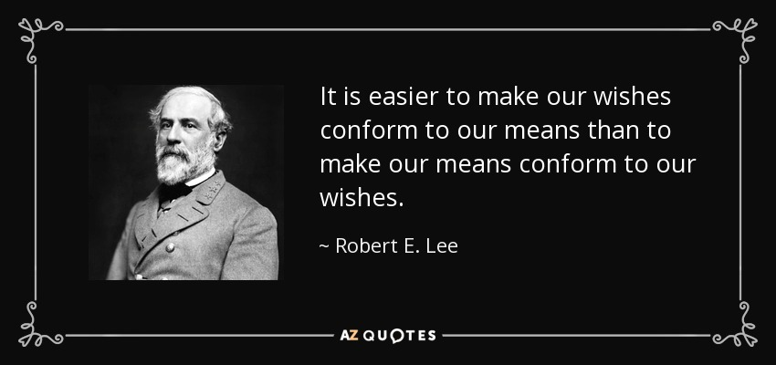 It is easier to make our wishes conform to our means than to make our means conform to our wishes. - Robert E. Lee