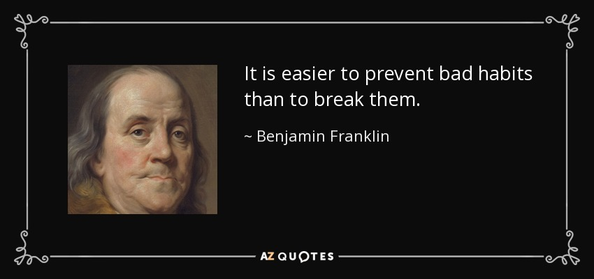 It is easier to prevent bad habits than to break them. - Benjamin Franklin