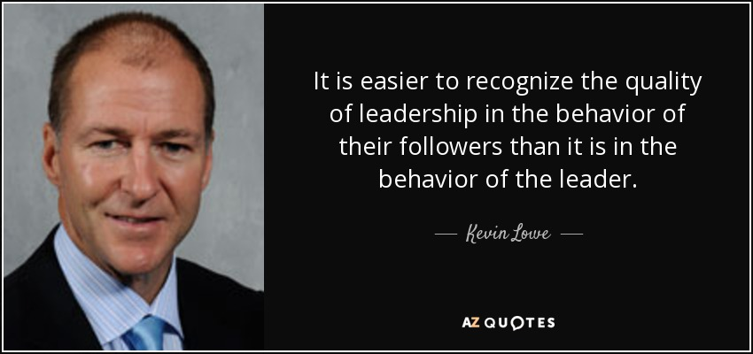 It is easier to recognize the quality of leadership in the behavior of their followers than it is in the behavior of the leader. - Kevin Lowe