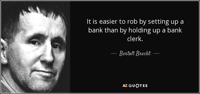 It is easier to rob by setting up a bank than by holding up a bank clerk. - Bertolt Brecht