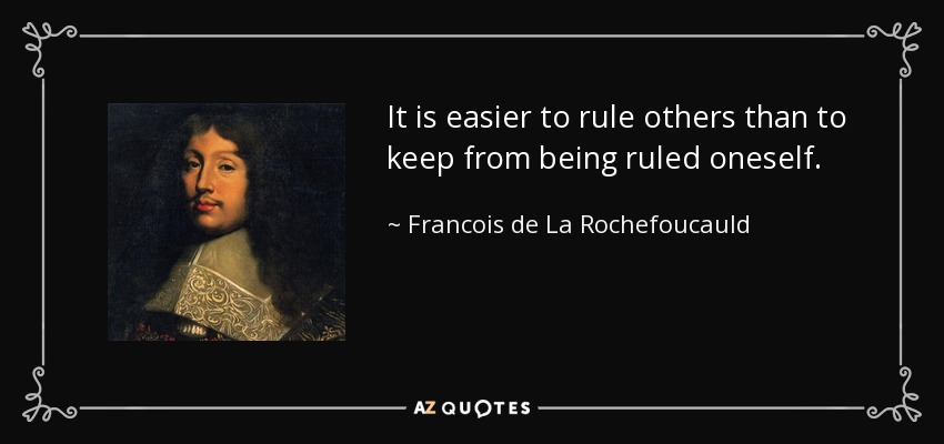 It is easier to rule others than to keep from being ruled oneself. - Francois de La Rochefoucauld