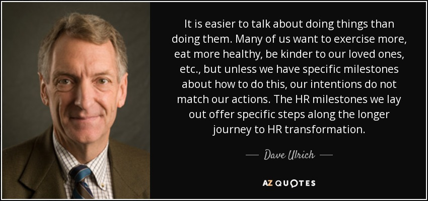It is easier to talk about doing things than doing them. Many of us want to exercise more, eat more healthy, be kinder to our loved ones, etc., but unless we have specific milestones about how to do this, our intentions do not match our actions. The HR milestones we lay out offer specific steps along the longer journey to HR transformation. - Dave Ulrich