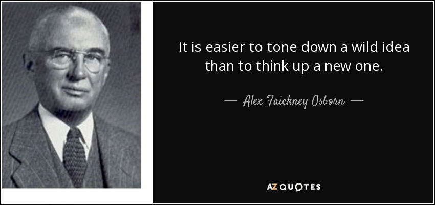 It is easier to tone down a wild idea than to think up a new one. - Alex Faickney Osborn