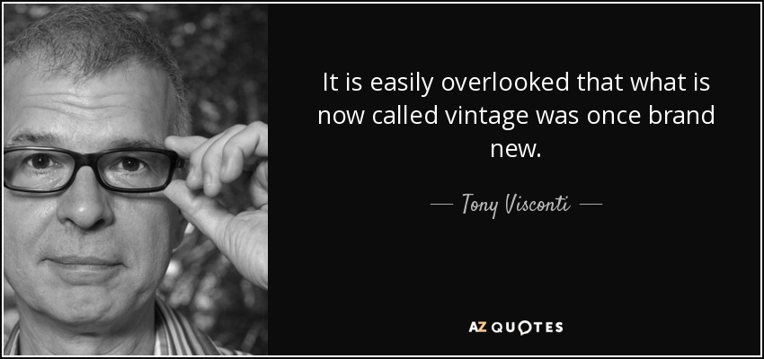 It is easily overlooked that what is now called vintage was once brand new. - Tony Visconti
