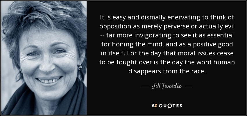 It is easy and dismally enervating to think of opposition as merely perverse or actually evil -- far more invigorating to see it as essential for honing the mind, and as a positive good in itself. For the day that moral issues cease to be fought over is the day the word human disappears from the race. - Jill Tweedie