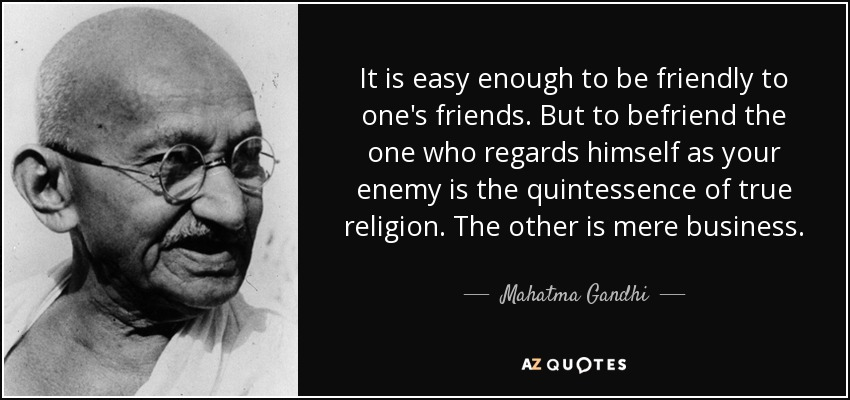 It is easy enough to be friendly to one's friends. But to befriend the one who regards himself as your enemy is the quintessence of true religion. The other is mere business. - Mahatma Gandhi