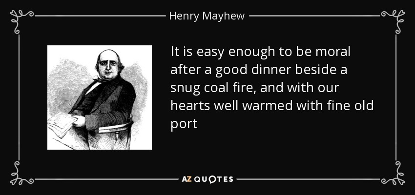 It is easy enough to be moral after a good dinner beside a snug coal fire, and with our hearts well warmed with fine old port - Henry Mayhew