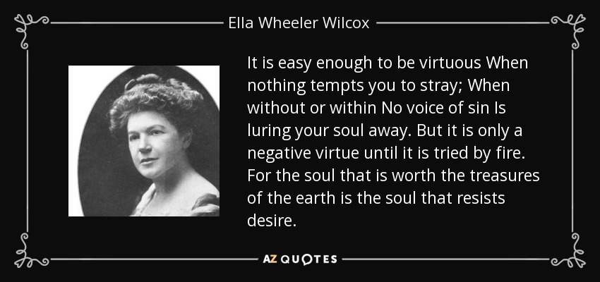 It is easy enough to be virtuous When nothing tempts you to stray; When without or within No voice of sin Is luring your soul away. But it is only a negative virtue until it is tried by fire. For the soul that is worth the treasures of the earth is the soul that resists desire. - Ella Wheeler Wilcox