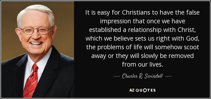 It is easy for Christians to have the false impression that once we have established a relationship with Christ, which we believe sets us right with God, the problems of life will somehow scoot away or they will slowly be removed from our lives. - Charles R. Swindoll