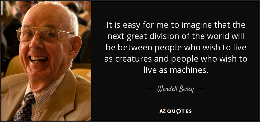 It is easy for me to imagine that the next great division of the world will be between people who wish to live as creatures and people who wish to live as machines. - Wendell Berry
