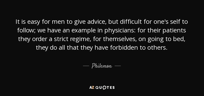 It is easy for men to give advice, but difficult for one's self to follow; we have an example in physicians: for their patients they order a strict regime, for themselves, on going to bed, they do all that they have forbidden to others. - Philemon