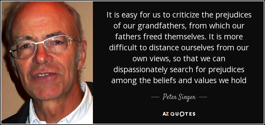 It is easy for us to criticize the prejudices of our grandfathers, from which our fathers freed themselves. It is more difficult to distance ourselves from our own views, so that we can dispassionately search for prejudices among the beliefs and values we hold - Peter Singer