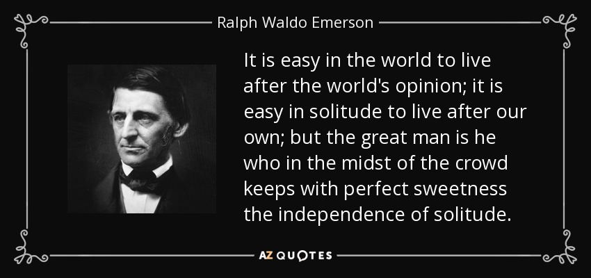 It is easy in the world to live after the world's opinion; it is easy in solitude to live after our own; but the great man is he who in the midst of the crowd keeps with perfect sweetness the independence of solitude. - Ralph Waldo Emerson