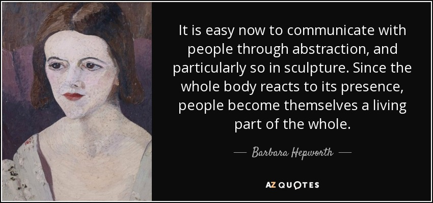 It is easy now to communicate with people through abstraction, and particularly so in sculpture. Since the whole body reacts to its presence, people become themselves a living part of the whole. - Barbara Hepworth