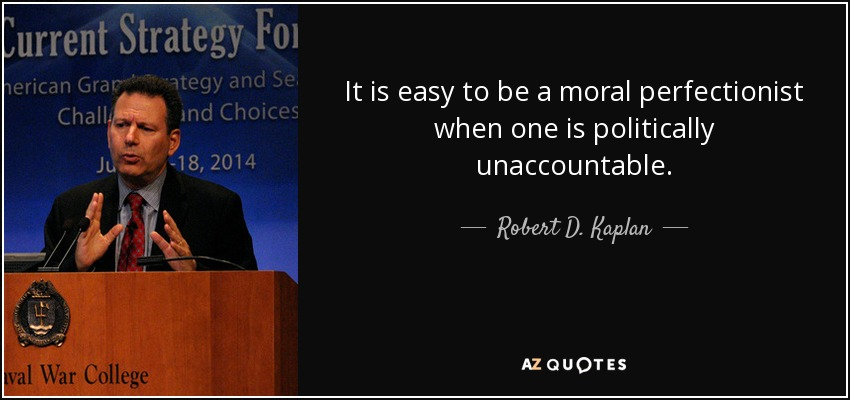 It is easy to be a moral perfectionist when one is politically unaccountable. - Robert D. Kaplan