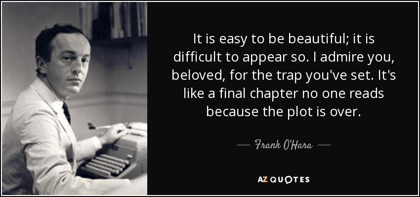 It is easy to be beautiful; it is difficult to appear so. I admire you, beloved, for the trap you've set. It's like a final chapter no one reads because the plot is over. - Frank O'Hara