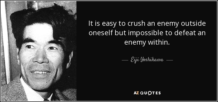 It is easy to crush an enemy outside oneself but impossible to defeat an enemy within. - Eiji Yoshikawa