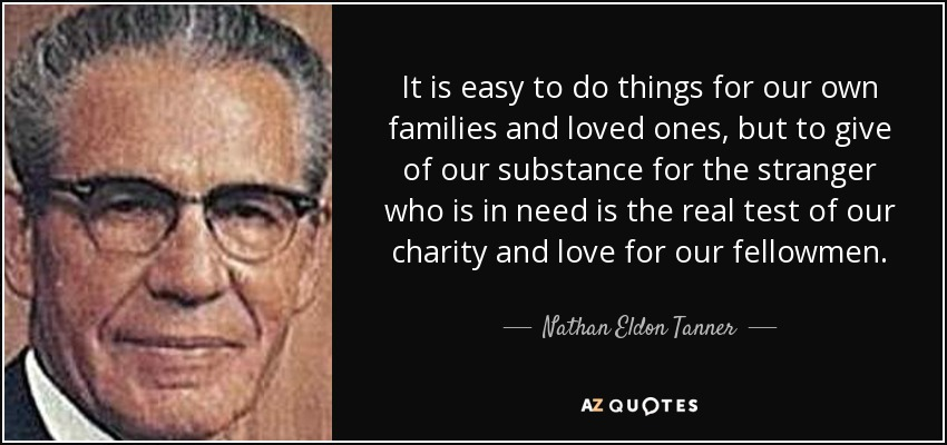 It is easy to do things for our own families and loved ones, but to give of our substance for the stranger who is in need is the real test of our charity and love for our fellowmen. - Nathan Eldon Tanner