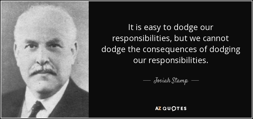 It is easy to dodge our responsibilities, but we cannot dodge the consequences of dodging our responsibilities. - Josiah Stamp