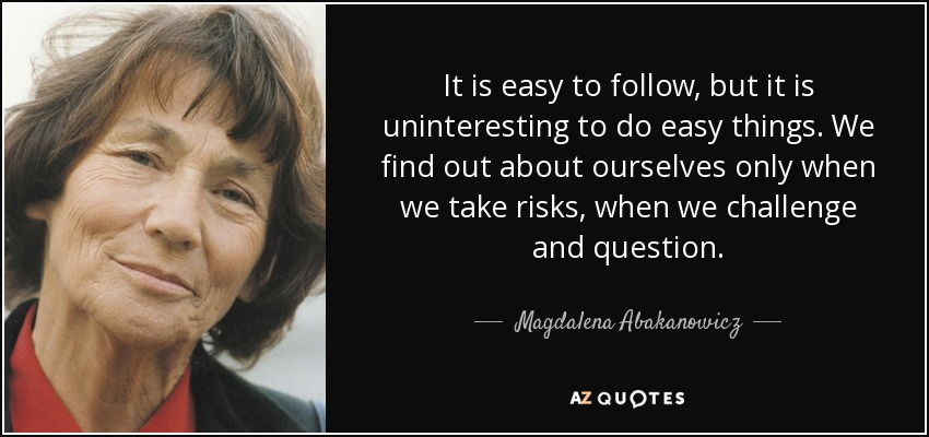 It is easy to follow, but it is uninteresting to do easy things. We find out about ourselves only when we take risks, when we challenge and question. - Magdalena Abakanowicz
