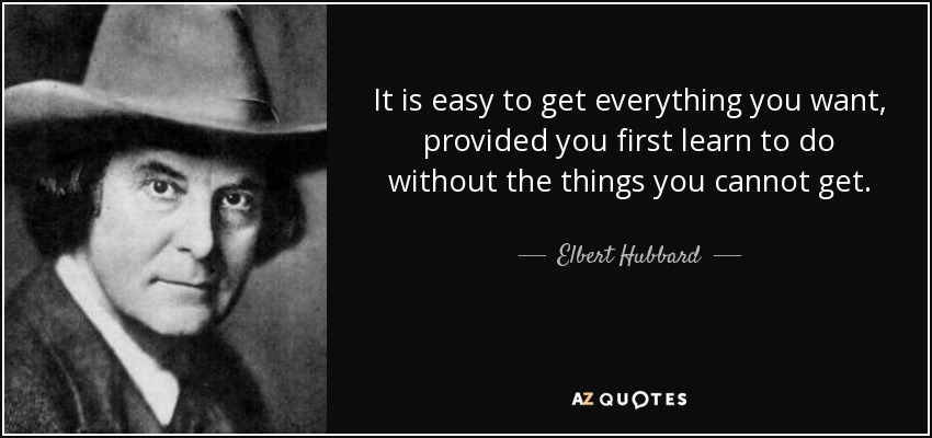 It is easy to get everything you want, provided you first learn to do without the things you cannot get. - Elbert Hubbard