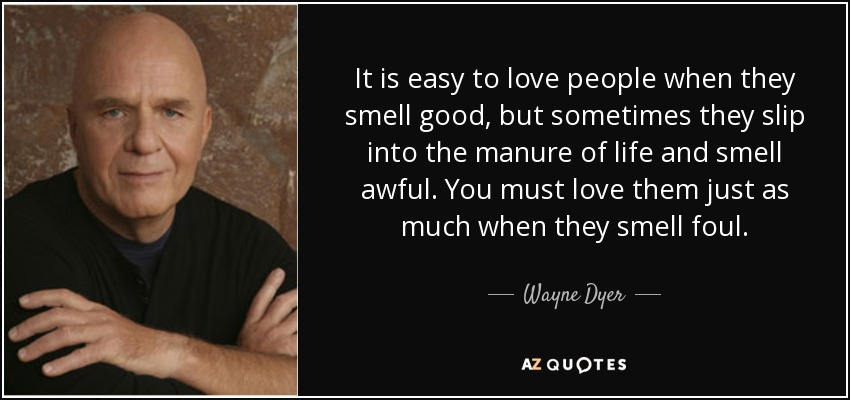 It is easy to love people when they smell good, but sometimes they slip into the manure of life and smell awful. You must love them just as much when they smell foul. - Wayne Dyer