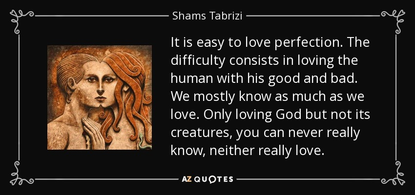 It is easy to love perfection. The difficulty consists in loving the human with his good and bad. We mostly know as much as we love. Only loving God but not its creatures, you can never really know, neither really love. - Shams Tabrizi