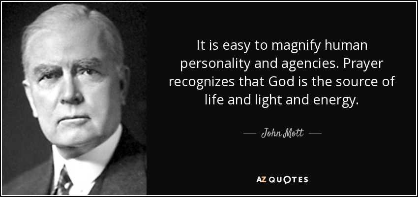 It is easy to magnify human personality and agencies. Prayer recognizes that God is the source of life and light and energy. - John Mott