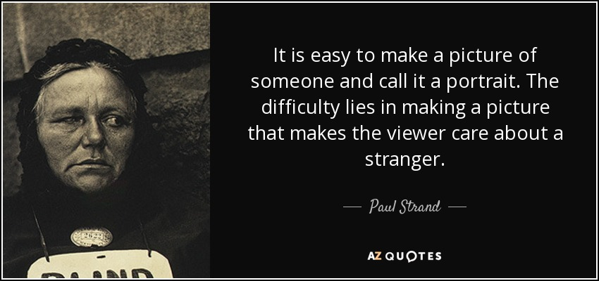 It is easy to make a picture of someone and call it a portrait. The difficulty lies in making a picture that makes the viewer care about a stranger. - Paul Strand