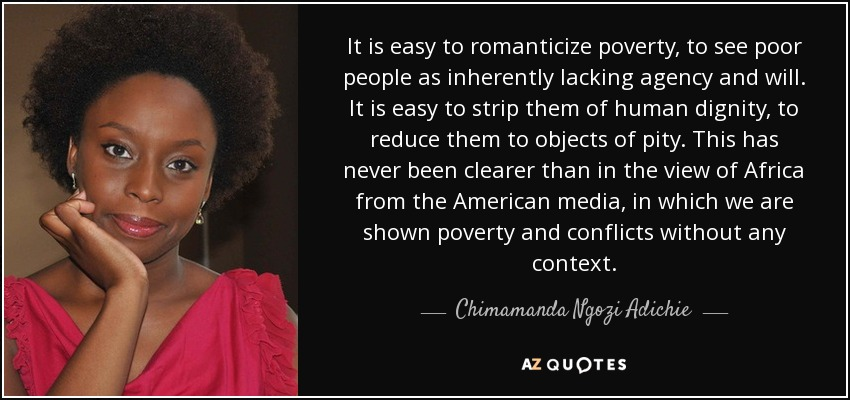 It is easy to romanticize poverty, to see poor people as inherently lacking agency and will. It is easy to strip them of human dignity, to reduce them to objects of pity. This has never been clearer than in the view of Africa from the American media, in which we are shown poverty and conflicts without any context. - Chimamanda Ngozi Adichie