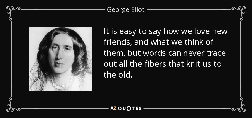 It is easy to say how we love new friends, and what we think of them, but words can never trace out all the fibers that knit us to the old. - George Eliot