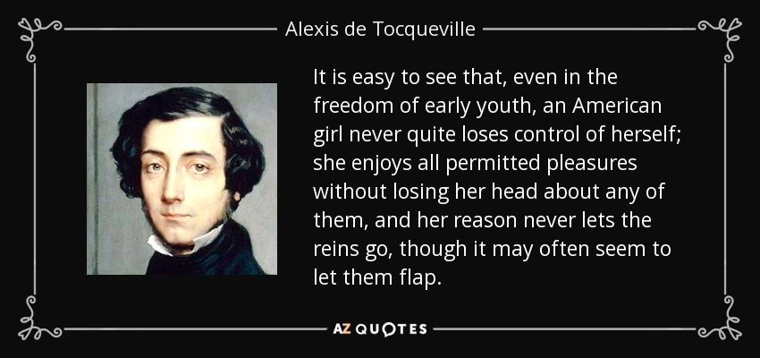It is easy to see that, even in the freedom of early youth, an American girl never quite loses control of herself; she enjoys all permitted pleasures without losing her head about any of them, and her reason never lets the reins go, though it may often seem to let them flap. - Alexis de Tocqueville