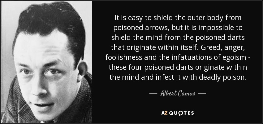 It is easy to shield the outer body from poisoned arrows, but it is impossible to shield the mind from the poisoned darts that originate within itself. Greed, anger, foolishness and the infatuations of egoism - these four poisoned darts originate within the mind and infect it with deadly poison. - Albert Camus