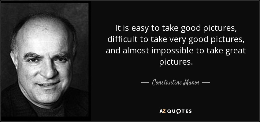 It is easy to take good pictures, difficult to take very good pictures, and almost impossible to take great pictures. - Constantine Manos