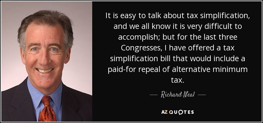 It is easy to talk about tax simplification, and we all know it is very difficult to accomplish; but for the last three Congresses, I have offered a tax simplification bill that would include a paid-for repeal of alternative minimum tax. - Richard Neal