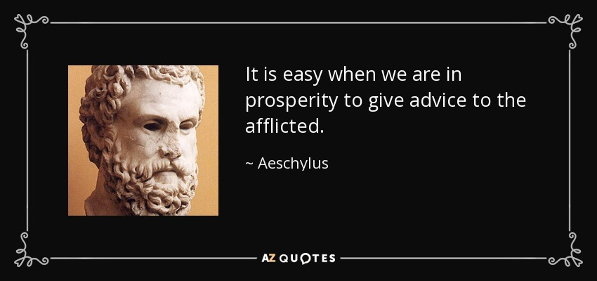 It is easy when we are in prosperity to give advice to the afflicted. - Aeschylus
