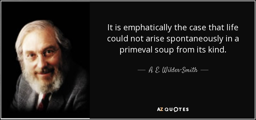 It is emphatically the case that life could not arise spontaneously in a primeval soup from its kind. - A. E. Wilder-Smith