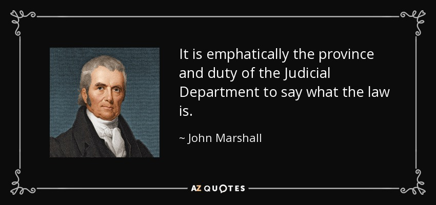 It is emphatically the province and duty of the Judicial Department to say what the law is. - John Marshall