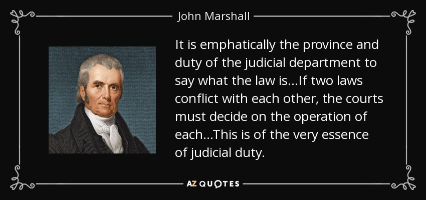 It is emphatically the province and duty of the judicial department to say what the law is...If two laws conflict with each other, the courts must decide on the operation of each...This is of the very essence of judicial duty. - John Marshall