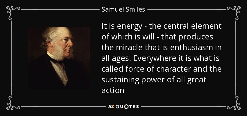 It is energy - the central element of which is will - that produces the miracle that is enthusiasm in all ages. Everywhere it is what is called force of character and the sustaining power of all great action - Samuel Smiles