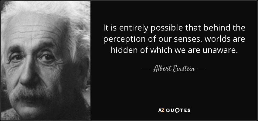 It is entirely possible that behind the perception of our senses, worlds are hidden of which we are unaware. - Albert Einstein