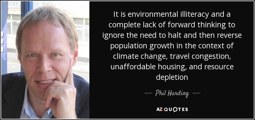 It is environmental illiteracy and a complete lack of forward thinking to ignore the need to halt and then reverse population growth in the context of climate change, travel congestion, unaffordable housing, and resource depletion - Phil Harding