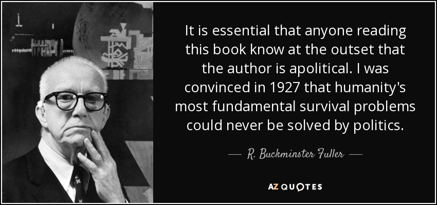 It is essential that anyone reading this book know at the outset that the author is apolitical. I was convinced in 1927 that humanity's most fundamental survival problems could never be solved by politics. - R. Buckminster Fuller