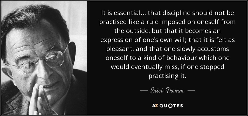 It is essential... that discipline should not be practised like a rule imposed on oneself from the outside, but that it becomes an expression of one's own will; that it is felt as pleasant, and that one slowly accustoms oneself to a kind of behaviour which one would eventually miss, if one stopped practising it. - Erich Fromm