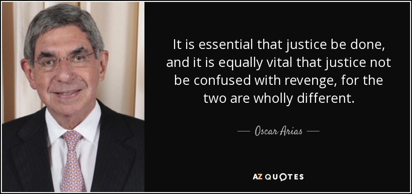 It is essential that justice be done, and it is equally vital that justice not be confused with revenge, for the two are wholly different. - Oscar Arias