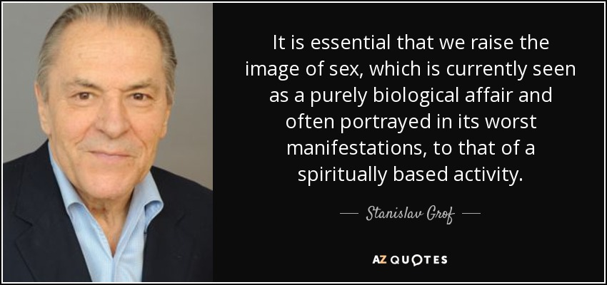 It is essential that we raise the image of sex, which is currently seen as a purely biological affair and often portrayed in its worst manifestations, to that of a spiritually based activity. - Stanislav Grof