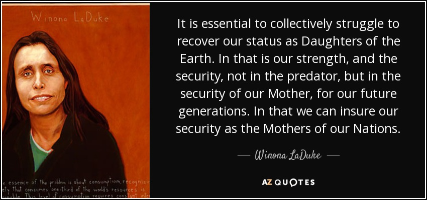 It is essential to collectively struggle to recover our status as Daughters of the Earth. In that is our strength, and the security, not in the predator, but in the security of our Mother, for our future generations. In that we can insure our security as the Mothers of our Nations. - Winona LaDuke